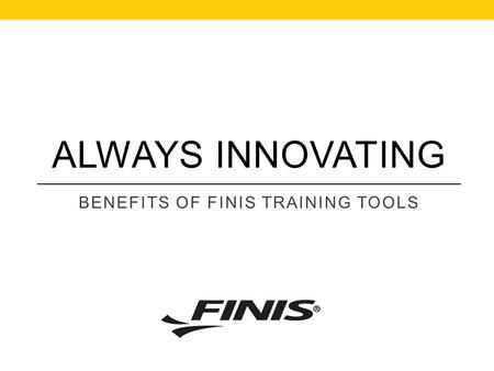 ALWAYS INNOVATING BENEFITS OF FINIS TRAINING TOOLS.
