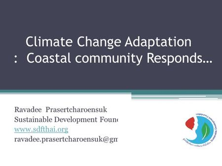 Climate Change Adaptation : Coastal community Responds… Ravadee Prasertcharoensuk Sustainable Development Foundation (SDF)