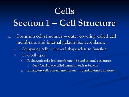 Cells Section 1 – Cell Structure A. Common cell structures – outer covering called cell membrane and internal gelatin like cytoplasm. A. Comparing cells.