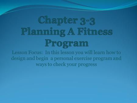 Lesson Focus: In this lesson you will learn how to design and begin a personal exercise program and ways to check your progress.