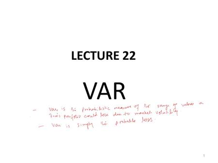 LECTURE 22 VAR 1. Methods of calculating VAR (Cont.) Correlation method is conceptually simple and easy to apply; it only requires the mean returns and.