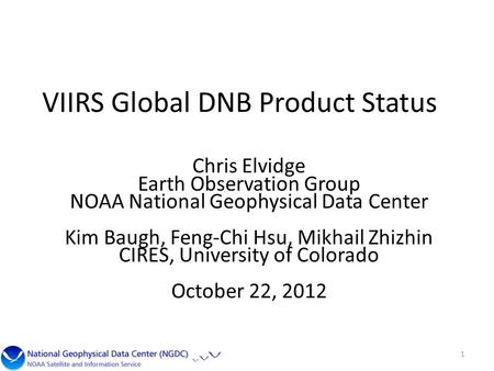 VIIRS Global DNB Product Status Chris Elvidge Earth Observation Group NOAA National Geophysical Data Center Kim Baugh, Feng-Chi Hsu, Mikhail Zhizhin CIRES,