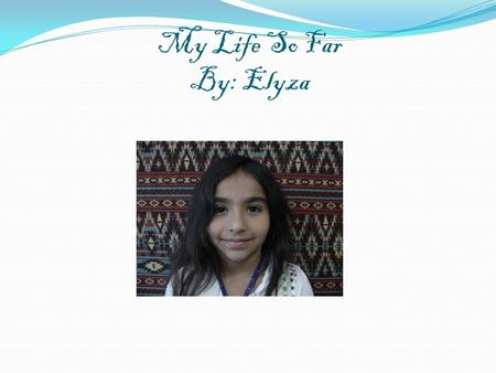 My Life So Far By: Elyza. I was born in Kansas I have friends that are nice my best friend is Sonjia and Stephanie.