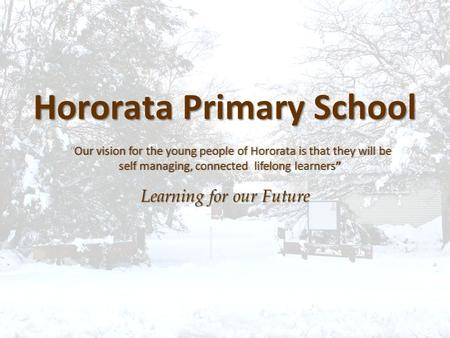 "Hororata Primary School Learning for our Future ""Our vision for the young people of Hororata is that they will be""Our vision for the young people of Hororata."