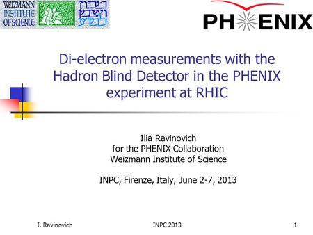 I. Ravinovich Di-electron measurements with the Hadron Blind Detector in the PHENIX experiment at RHIC Ilia Ravinovich for the PHENIX Collaboration Weizmann.
