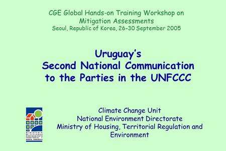 Climate Change Unit National Environment Directorate Ministry of Housing, Territorial Regulation and Environment Uruguay's Second National Communication.