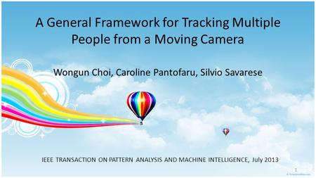 A General Framework for Tracking Multiple People from a Moving Camera Wongun Choi, Caroline Pantofaru, Silvio Savarese IEEE TRANSACTION ON PATTERN ANALYSIS.