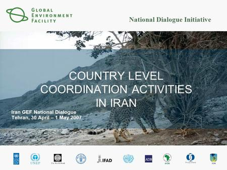 National Dialogue Initiative COUNTRY LEVEL COORDINATION ACTIVITIES IN IRAN Iran GEF National Dialogue Tehran, 30 April – 1 May 2007.