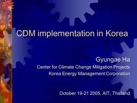 CDM implementation in Korea Gyungae Ha Center for Climate Change Mitigation Projects Korea Energy Management Corporation October 19-21 2005, AIT, Thailand.