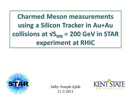 Charmed Meson measurements using a Silicon Tracker in Au+Au collisions at √S NN = 200 GeV in STAR experiment at RHIC Jaiby Joseph Ajish 11/2/2011.