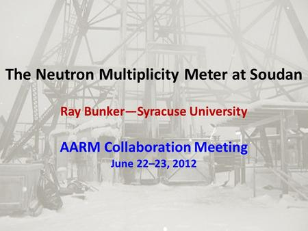 The Neutron Multiplicity Meter at Soudan Ray Bunker—Syracuse University AARM Collaboration Meeting June 22–23, 2012.