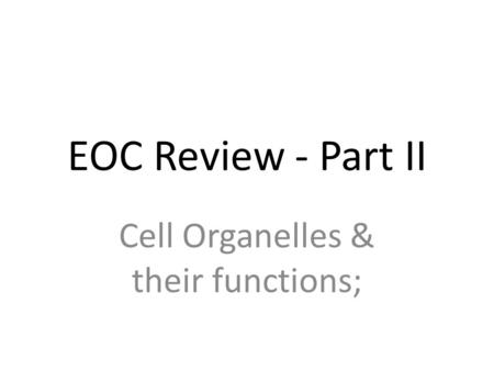 EOC Review - Part II Cell Organelles & their functions;