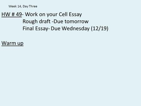 HW # 49- Work on your Cell Essay Rough draft -Due tomorrow Final Essay-Due Wednesday (12/19) Warm up Week 14, Day Three.