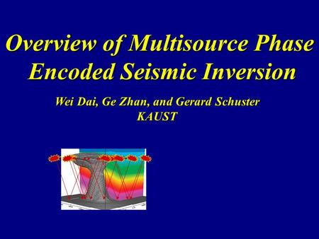 Overview of Multisource Phase Encoded Seismic Inversion Wei Dai, Ge Zhan, and Gerard Schuster KAUST.