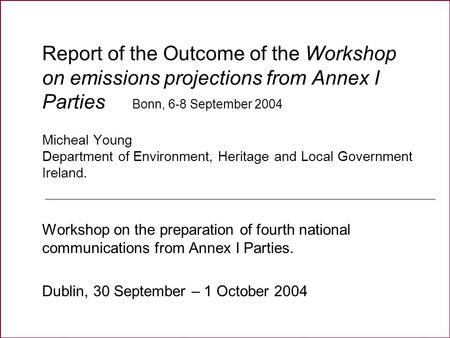 Report of the Outcome of the Workshop on emissions projections from Annex I Parties Bonn, 6-8 September 2004 Micheal Young Department of Environment, Heritage.
