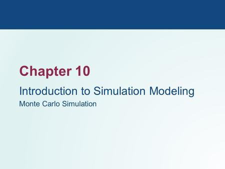 Chapter 10 Introduction to Simulation Modeling Monte Carlo Simulation.