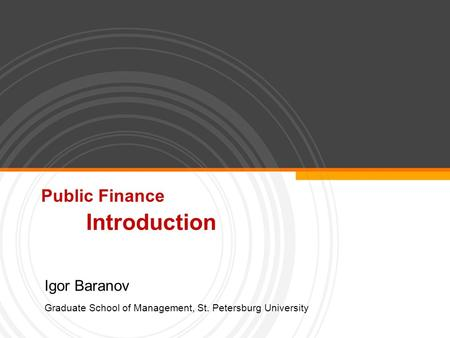 Public Finance Introduction Igor Baranov Graduate School of Management, St. Petersburg University.