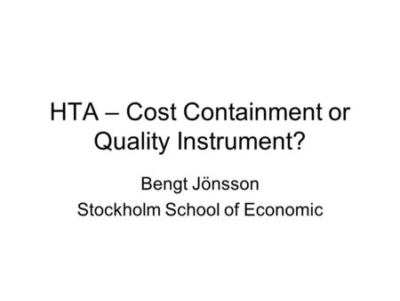 HTA – Cost Containment or Quality Instrument? Bengt Jönsson Stockholm School of Economic.