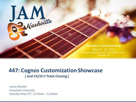 © 2015 Jenzabar, Inc. James Mueller Graceland University Saturday May 30 th, 11:00am – 12:00pm 447: Cognos Customization Showcase ( and CX/JX II Track.