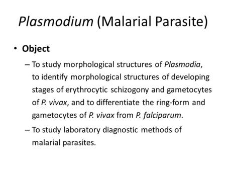 Plasmodium (Malarial Parasite) Object – To study morphological structures of Plasmodia, to identify morphological structures of developing stages of erythrocytic.