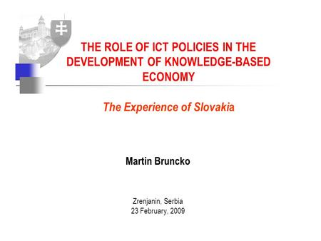 Martin Bruncko Zrenjanin, Serbia 23 February, 2009 THE ROLE OF ICT POLICIES IN THE DEVELOPMENT OF KNOWLEDGE-BASED ECONOMY The Experience of Slovaki a.