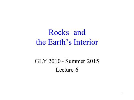 1 Rocks and the Earth's Interior GLY 2010 - Summer 2015 Lecture 6.