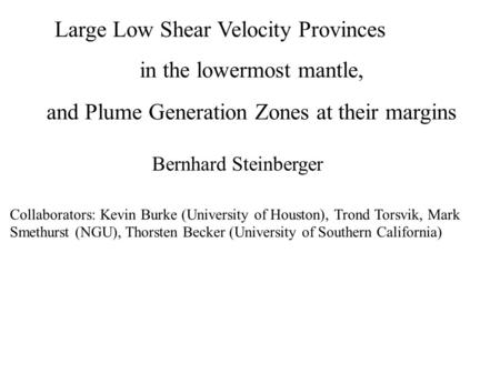Large Low Shear Velocity Provinces in the lowermost mantle, and Plume Generation Zones at their margins Bernhard Steinberger Collaborators: Kevin Burke.