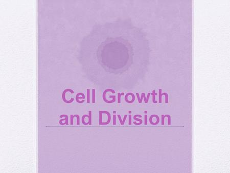 Cell Growth and Division. I.Background Info A.Why Do Cells Divide? 1.Growth of organism 2.Repair damaged cells 3.Reproduction in microorganisms.