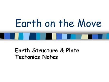 Earth on the Move Earth Structure & Plate Tectonics Notes.