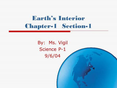 Earth's Interior Chapter-1 Section-1 By: Ms. Vigil Science P-1 9/6/04.