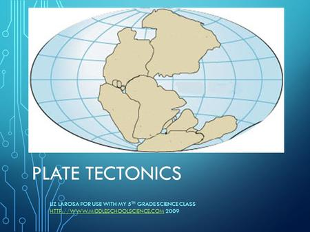 PLATE TECTONICS LIZ LAROSA FOR USE WITH MY 5 TH GRADE SCIENCE CLASS  2009