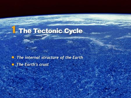 The internal structure of the Earth The internal structure of the Earth 1 The Tectonic Cycle The Earth's crust.
