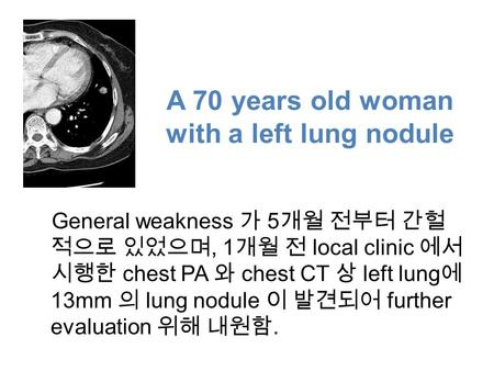 A 70 years old woman with a left lung nodule General weakness 가 5 개월 전부터 간헐 적으로 있었으며, 1 개월 전 local clinic 에서 시행한 chest PA 와 chest CT 상 left lung 에 13mm.