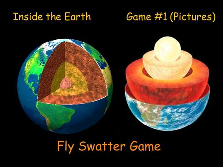 Inside the Earth Game #1 (Pictures) Fly Swatter Game.
