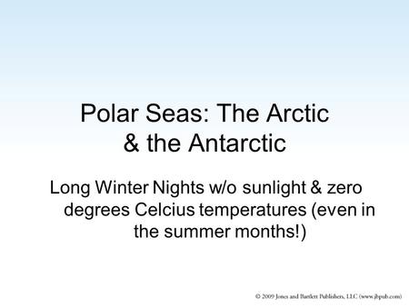 Polar Seas: The Arctic & the Antarctic Long Winter Nights w/o sunlight & zero degrees Celcius temperatures (even in the summer months!)