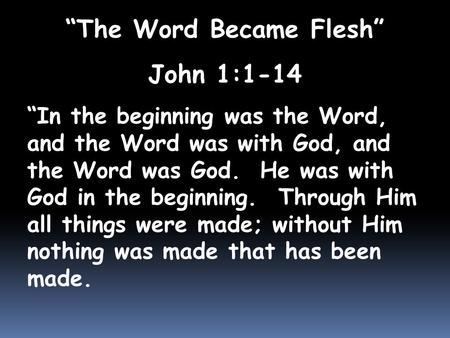 """The Word Became Flesh"" John 1:1-14 ""In the beginning was the Word, and the Word was with God, and the Word was God. He was with God in the beginning."