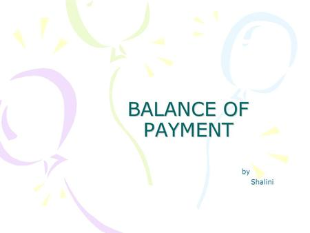 BALANCE OF PAYMENT by Shalini. Trade: Exchange of goods and services with other nations. Export Goods and services sold to other countries Import Goods.
