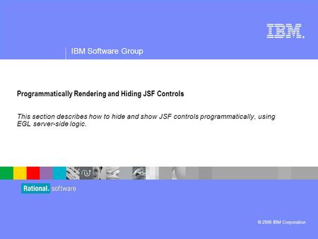 ® IBM Software Group © 2006 IBM Corporation Programmatically Rendering and Hiding JSF Controls This section describes how to hide and show JSF controls.