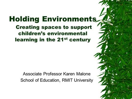 Holding Environments Creating spaces to support children's environmental learning in the 21 st century Associate Professor Karen Malone School of Education,