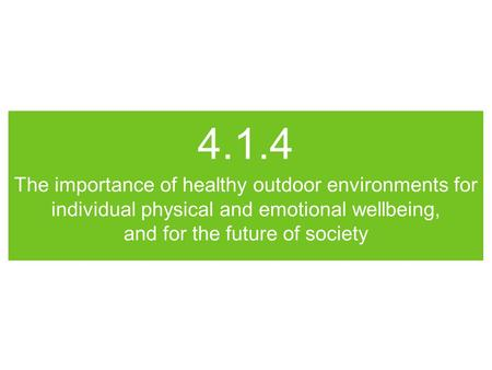 4.1.4 The importance of healthy outdoor environments for individual physical and emotional wellbeing, and for the future of society.