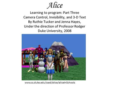Alice Learning to program: Part Three Camera Control, Invisibility, and 3-D Text By Ruthie Tucker and Jenna Hayes, Under the direction of Professor Rodger.