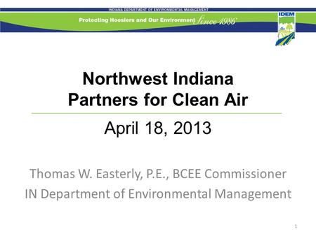 Northwest Indiana Partners for Clean Air April 18, 2013 Thomas W. Easterly, P.E., BCEE Commissioner IN Department of Environmental Management 1.