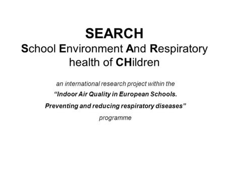 "SEARCH School Environment And Respiratory health of CHildren an international research project within the ""Indoor Air Quality in European Schools. Preventing."