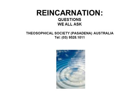 REINCARNATION: QUESTIONS WE ALL ASK THEOSOPHICAL SOCIETY (PASADENA) AUSTRALIA Tel: (03) 9528.1011.