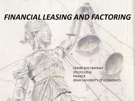 1 FINANCIAL LEASING AND FACTORING CEMRE EKİCİ BAYRAM 20123122016 FINANCE IZMIR UNIVERSITY OF ECONOMICS.