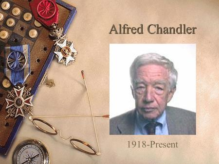 Alfred Chandler 1918-Present Who On Earth Is This Guy?  Educator  Author  Historian.