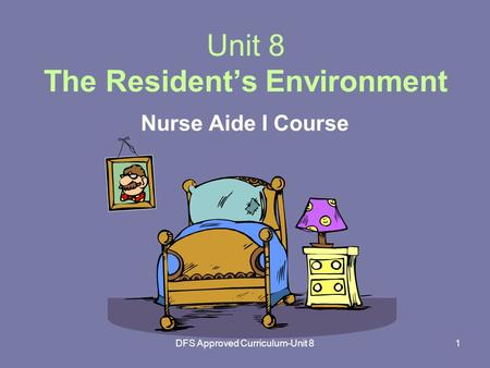 DFS Approved Curriculum-Unit 81 Unit 8 The Resident's Environment Nurse Aide I Course.