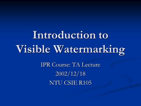 Introduction to Visible Watermarking IPR Course: TA Lecture 2002/12/18 NTU CSIE R105.