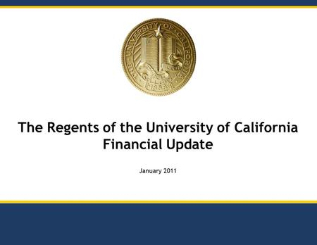 The Regents of the University of California Financial Update January 2011.