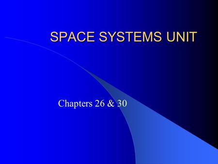 SPACE SYSTEMS UNIT Chapters 26 & 30. 26.1 Viewing the Universe The Value of Astronomy – Astronomy: the scientific study of the universe – By observing.
